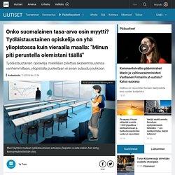 """Onko suomalainen tasa-arvo osin myytti? Työläistaustainen opiskelija on yhä yliopistossa kuin vieraalla maalla: """"Minun piti perustella olemistani täällä"""""""