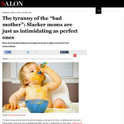 """The tyranny of the """"bad mother"""": Slacker moms are just as intimidating as perfect ones"""