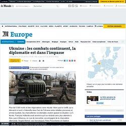 Ukraine : les combats continuent, la diplomatie est dans l'impasse