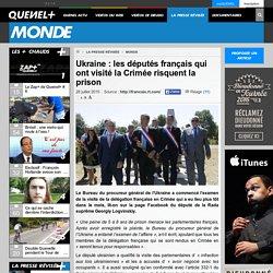 L'Ukraine menace d'mprisonnement les députés français qui ont visité la Crimée qui n'est pas ukrainienne. (sans doute, l'exécution d'un ordre téléphoné Franco-yankee)
