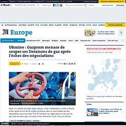 Ukraine : Gazprom menace de couper ses livraisons de gaz dès lundi matin