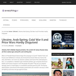 Ukraine, Arab Spring, Cold War II and Price Wars Hardly Disguised
