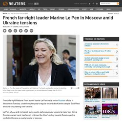 French far-right leader Marine Le Pen in Moscow amid Ukraine tensions