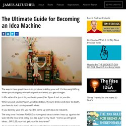 The Ultimate Guide for Becoming an Idea Machine Altucher Confidential