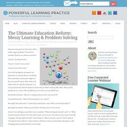 The Ultimate Education Reform: Messy Learning & Problem Solving