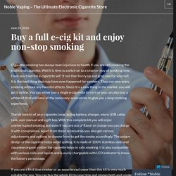 Buy a full e-cig kit and enjoy non-stop smoking – Noble Vaping – The Ultimate Electronic Cigarette Store
