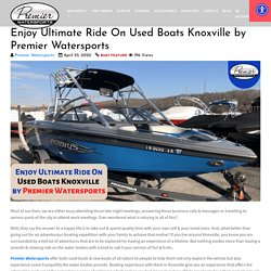 Enjoy Ultimate Ride On Used Boats Knoxville by Premier Watersports