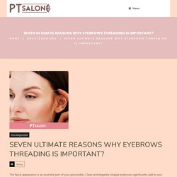 SEVEN ULTIMATE REASONS WHY EYEBROWS THREADING IS IMPORTANT? - PT Salon