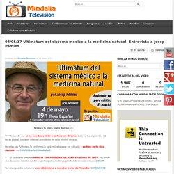 04/05/17 Ultimátum del sistema médico a la medicina natural. Entrevista a Josep Pámies