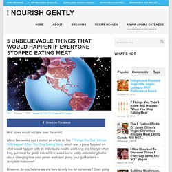 5 Unbelievable Things That Would Happen If Everyone Stopped Eating Meat - I nourish gently