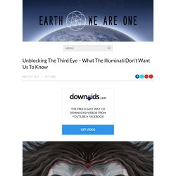 Unblocking The Third Eye – What The Illuminati Don't Want Us To Know