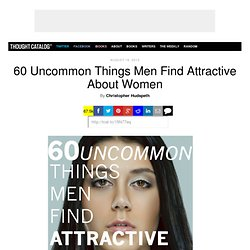 60 Uncommon Things Men Find Attractive About Women