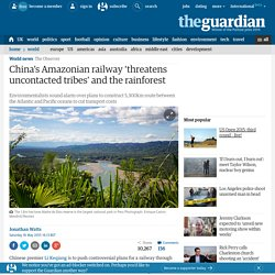 China's Amazonian railway 'threatens uncontacted tribes' and the rainforest