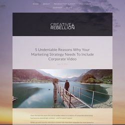 5 Undeniable Reasons Why Your Marketing Strategy Needs To Include Corporate Video — Creative Rebellion