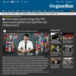 The Undercurrent: Forget the TPP, does a secret global court spell the end of...