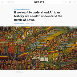 If we want to understand African history, we need to understand the Battle of Adwa