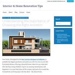 Understanding the Importance of Choosing the Right Architect – Interior & Home Renovation Tips