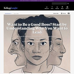 Want to Be a Good Boss? Start by Understanding Why You Want to Lead - Research explores the pros and cons of two distinct leadership styles.