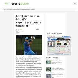 Don't undervalue Dhoni's experience: Adam Gilchrist -