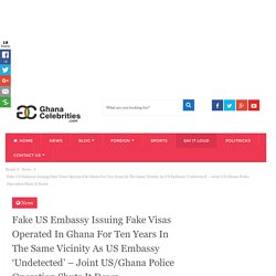 Fake US Embassy Issuing Fake Visas Operated In Ghana For Ten Years In The Same Vicinity As US Embassy 'Undetected' - Joint US/Ghana Police Operation Shuts It Down - Ghanacelebrities.com
