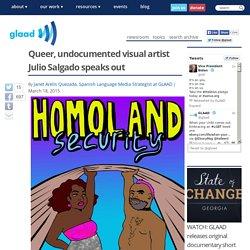 Queer, undocumented visual artist Julio Salgado speaks out