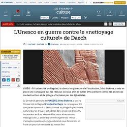 L'Unesco en guerre contre le «nettoyage culturel» de Daech