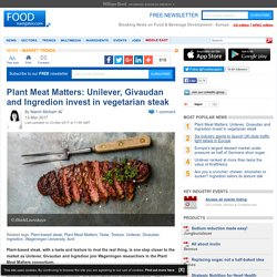 Plant Meat Matters: Unilever, Givaudan and Ingredion invest in vegetarian steak