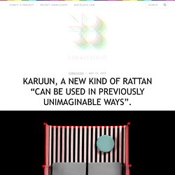 "Karuun, a new kind of rattan ""can be used in previously unimaginable ways""."