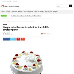 Unique cake themes to select for the child's birthday party – Beats Monster France