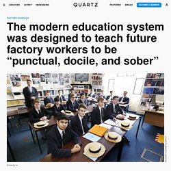 Universal education was first promoted by industrialists who wanted docile factory workers