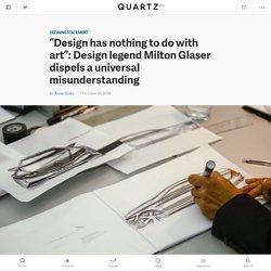 Graphic design legend Milton Glaser dispels a universal misunderstanding of design and art — Quartz