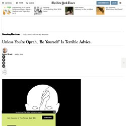 Unless You're Oprah, 'Be Yourself' Is Terrible Advice.