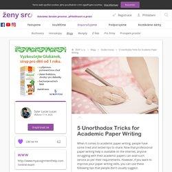 5 Unorthodox Tricks for Academic Paper Writing - Blogy - ŽENY s.r.o.