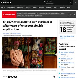 Migrant women build own businesses after years of unsuccessful job applications
