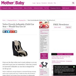 Volvo Unveils Inflatable Child Car Seat – Would You Use It?
