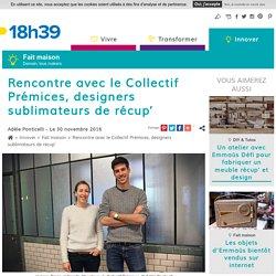 Upcycling - Rencontre avec le Collectif Prémices - Designers au service de la récup' - 30/11/16