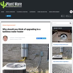 Why should you think of upgrading to a tankless water heater – PlantWare – Home Improvement Guides by the Experts