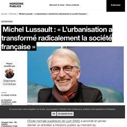 Michel Lussault : « L'urbanisation a transformé radicalement la société française » - horizonspublics.fr