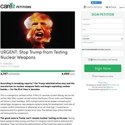 texte de la pétition: URGENT: Stop Trump from Testing Nuclear Weapons