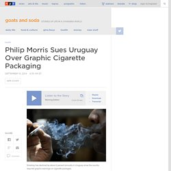 Philip Morris Sues Uruguay Over Graphic Cigarette Packaging : Goats and Soda