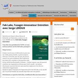 Fab Labs, l'usager-innovateur Entretien avec Serge LEROUX - AFTT