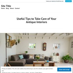 Useful Tips to Take Care of Your Antique Interiors – Site Title