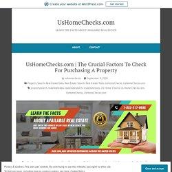 The Crucial Factors To Check For Purchasing A Property – UsHomeChecks.com