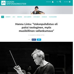 """Hannu Lintu: """"Uskonpuhdistus oli paitsi teologinen, myös musiikillinen vallankumous"""""""