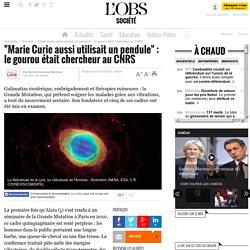 """""""Marie Curie aussi utilisait un pendule"""" : le gourou était chercheur au CNRS"""