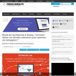 [Étude de Cas] Adwords & Display : Comment utiliser vos données utilisateurs pour optimiser vos campagnes ?