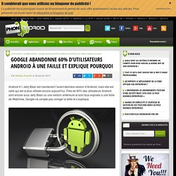 Google abandonne 60% d'utilisateurs Android à une faille et explique pourquoi