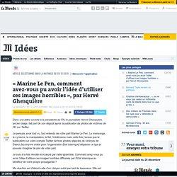 «Marine Le Pen, comment avez-vous pu avoir l'idée d'utiliser ces images horribles », par Hervé Ghesquière