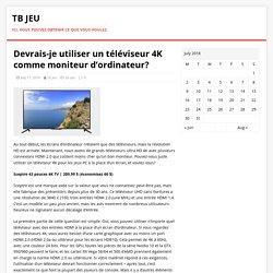 Devrais-je utiliser un téléviseur 4K comme moniteur d'ordinateur? – TB Jeu