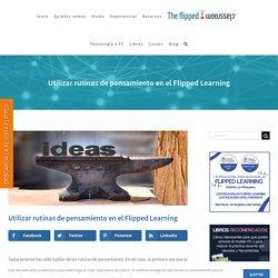 Utilizar rutinas de pensamiento en el Flipped Learning